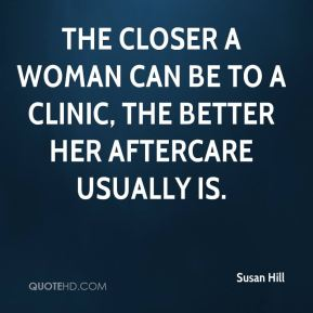The closer a woman can be to a clinic, the better her aftercare usually is.