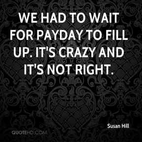 Susan Hill  - We had to wait for payday to fill up. It's crazy and it's not right.