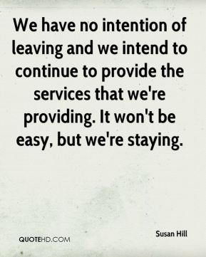 We have no intention of leaving and we intend to continue to provide the services that we're providing. It won't be easy, but we're staying.