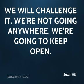 Susan Hill  - We will challenge it. We're not going anywhere. We're going to keep open.
