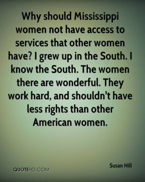 Susan Hill  - Why should Mississippi women not have access to services that other women have? I grew up in the South. I know the South. The women there are wonderful. They work hard, and shouldn't have less rights than other American women.