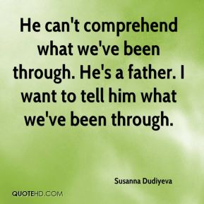 He can't comprehend what we've been through. He's a father. I want to tell him what we've been through.