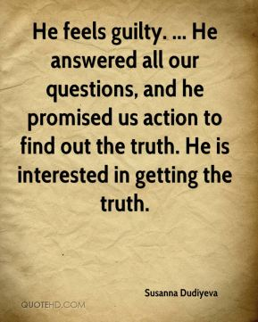 He feels guilty. ... He answered all our questions, and he promised us action to find out the truth. He is interested in getting the truth.