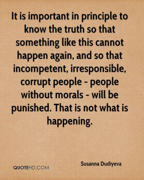 It is important in principle to know the truth so that something like this cannot happen again, and so that incompetent, irresponsible, corrupt people - people without morals - will be punished. That is not what is happening.