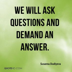 We will ask questions and demand an answer.
