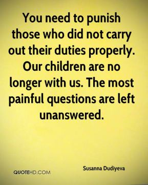 You need to punish those who did not carry out their duties properly. Our children are no longer with us. The most painful questions are left unanswered.