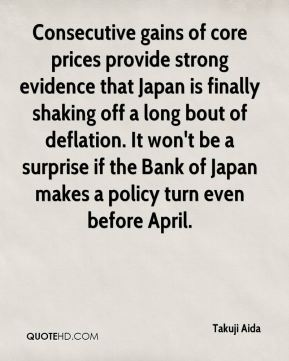 Takuji Aida  - Consecutive gains of core prices provide strong evidence that Japan is finally shaking off a long bout of deflation. It won't be a surprise if the Bank of Japan makes a policy turn even before April.