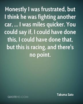 Takuma Sato  - Honestly I was frustrated, but I think he was fighting another car, ... I was miles quicker. You could say if, I could have done this, I could have done that, but this is racing, and there's no point.