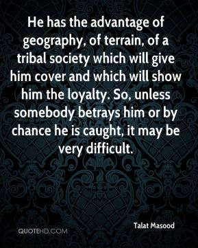 Talat Masood  - He has the advantage of geography, of terrain, of a tribal society which will give him cover and which will show him the loyalty. So, unless somebody betrays him or by chance he is caught, it may be very difficult.