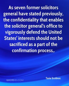 As seven former solicitors general have stated previously, the confidentiality that enables the solicitor general's office to vigorously defend the United States' interests should not be sacrificed as a part of the confirmation process.