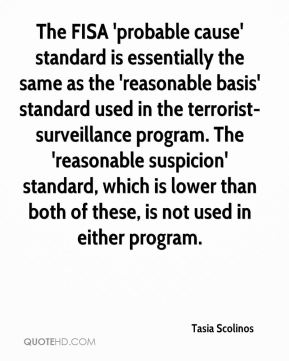 The FISA 'probable cause' standard is essentially the same as the 'reasonable basis' standard used in the terrorist-surveillance program. The 'reasonable suspicion' standard, which is lower than both of these, is not used in either program.