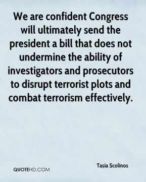 Tasia Scolinos  - We are confident Congress will ultimately send the president a bill that does not undermine the ability of investigators and prosecutors to disrupt terrorist plots and combat terrorism effectively.