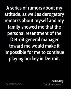 Ted Lindsay - A series of rumors about my attitude, as well as derogatory remarks about myself and my family showed me that the personal resentment of the Detroit general manager toward me would make it impossible for me to continue playing hockey in Detroit.