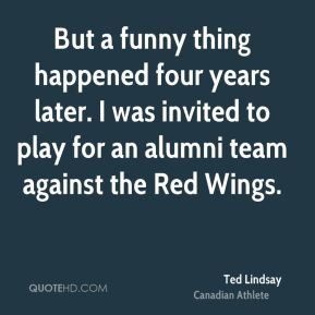 But a funny thing happened four years later. I was invited to play for an alumni team against the Red Wings.
