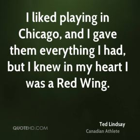 I liked playing in Chicago, and I gave them everything I had, but I knew in my heart I was a Red Wing.