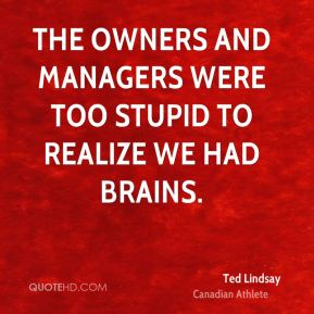 Ted Lindsay - The owners and managers were too stupid to realize we had brains.