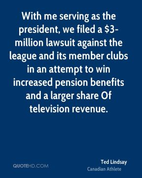 With me serving as the president, we filed a $3-million lawsuit against the league and its member clubs in an attempt to win increased pension benefits and a larger share Of television revenue.