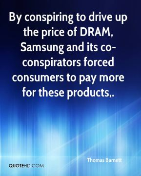 Thomas Barnett  - By conspiring to drive up the price of DRAM, Samsung and its co-conspirators forced consumers to pay more for these products.
