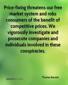 Thomas Barnett  - Price-fixing threatens our free market system and robs consumers of the benefit of competitive prices. We vigorously investigate and prosecute companies and individuals involved in these conspiracies.
