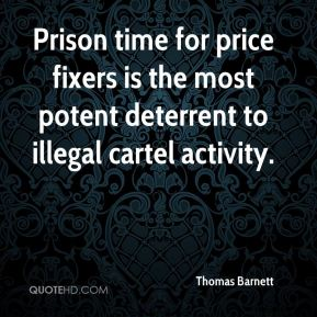 Thomas Barnett  - Prison time for price fixers is the most potent deterrent to illegal cartel activity.