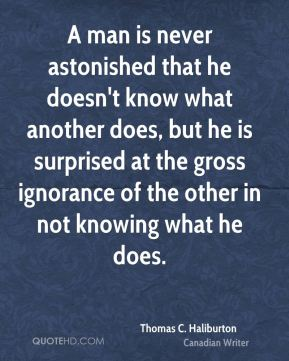 Thomas C. Haliburton  - A man is never astonished that he doesn't know what another does, but he is surprised at the gross ignorance of the other in not knowing what he does.