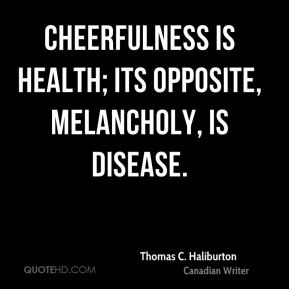 Thomas C. Haliburton  - Cheerfulness is health; its opposite, melancholy, is disease.