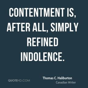 Contentment is, after all, simply refined indolence.