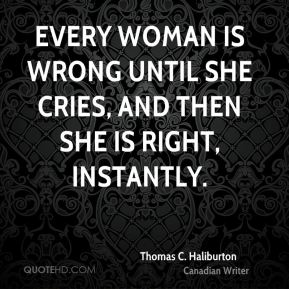 Every woman is wrong until she cries, and then she is right, instantly.