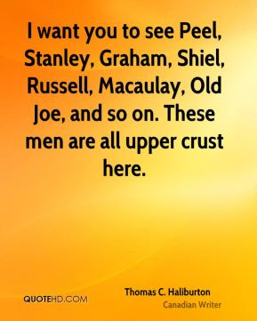 I want you to see Peel, Stanley, Graham, Shiel, Russell, Macaulay, Old Joe, and so on. These men are all upper crust here.