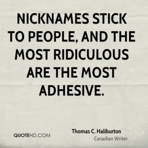Nicknames stick to people, and the most ridiculous are the most adhesive.