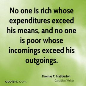 Thomas C. Haliburton  - No one is rich whose expenditures exceed his means, and no one is poor whose incomings exceed his outgoings.