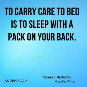 To carry care to bed is to sleep with a pack on your back.