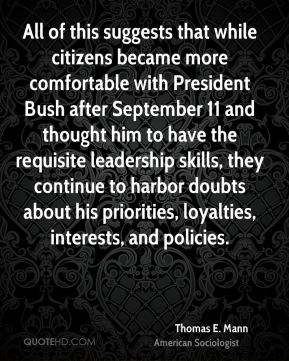 Thomas E. Mann - All of this suggests that while citizens became more comfortable with President Bush after September 11 and thought him to have the requisite leadership skills, they continue to harbor doubts about his priorities, loyalties, interests, and policies.