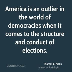Thomas E. Mann - America is an outlier in the world of democracies when it comes to the structure and conduct of elections.