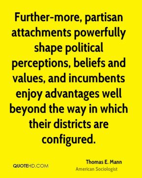 Further-more, partisan attachments powerfully shape political perceptions, beliefs and values, and incumbents enjoy advantages well beyond the way in which their districts are configured.