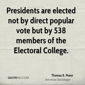 Thomas E. Mann - Presidents are elected not by direct popular vote but by 538 members of the Electoral College.