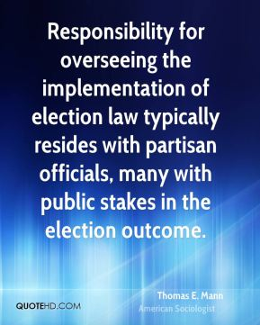 Thomas E. Mann - Responsibility for overseeing the implementation of election law typically resides with partisan officials, many with public stakes in the election outcome.