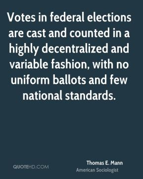 Thomas E. Mann - Votes in federal elections are cast and counted in a highly decentralized and variable fashion, with no uniform ballots and few national standards.