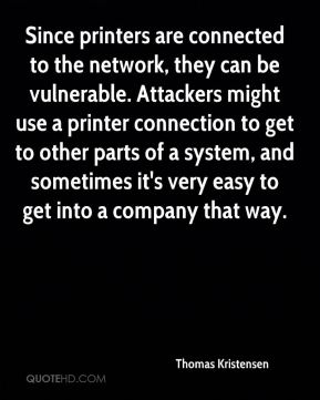 Thomas Kristensen  - Since printers are connected to the network, they can be vulnerable. Attackers might use a printer connection to get to other parts of a system, and sometimes it's very easy to get into a company that way.