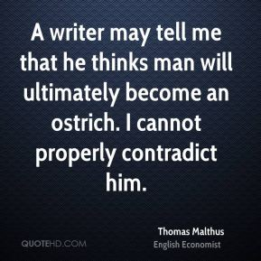 A writer may tell me that he thinks man will ultimately become an ostrich. I cannot properly contradict him.