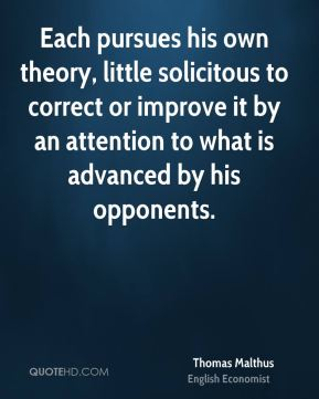 Each pursues his own theory, little solicitous to correct or improve it by an attention to what is advanced by his opponents.