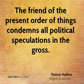 The friend of the present order of things condemns all political speculations in the gross.