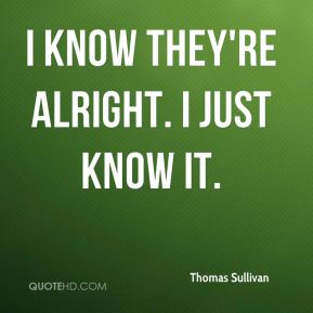 Thomas Sullivan  - I know they're alright. I just know it.