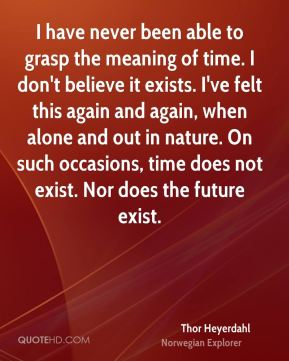 I have never been able to grasp the meaning of time. I don't believe it exists. I've felt this again and again, when alone and out in nature. On such occasions, time does not exist. Nor does the future exist.