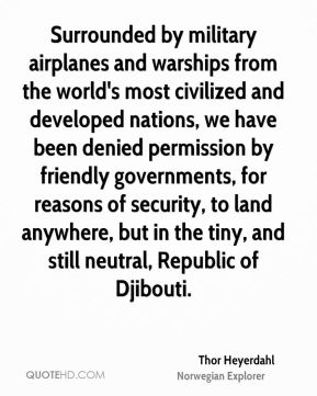 Surrounded by military airplanes and warships from the world's most civilized and developed nations, we have been denied permission by friendly governments, for reasons of security, to land anywhere, but in the tiny, and still neutral, Republic of Djibouti.