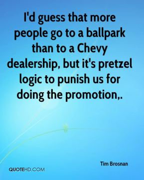 Tim Brosnan  - I'd guess that more people go to a ballpark than to a Chevy dealership, but it's pretzel logic to punish us for doing the promotion.