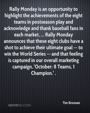 Tim Brosnan  - Rally Monday is an opportunity to highlight the achievements of the eight teams in postseason play and acknowledge and thank baseball fans in each market, ... Rally Monday announces that these eight clubs have a shot to achieve their ultimate goal -- to win the World Series -- and that feeling is captured in our overall marketing campaign, 'October: 8 Teams, 1 Champion.' .
