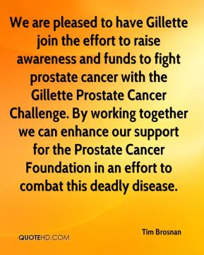 Tim Brosnan  - We are pleased to have Gillette join the effort to raise awareness and funds to fight prostate cancer with the Gillette Prostate Cancer Challenge. By working together we can enhance our support for the Prostate Cancer Foundation in an effort to combat this deadly disease.