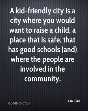 Tim Cline  - A kid-friendly city is a city where you would want to raise a child, a place that is safe, that has good schools (and) where the people are involved in the community.
