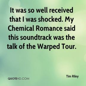 Tim Riley  - It was so well received that I was shocked. My Chemical Romance said this soundtrack was the talk of the Warped Tour.